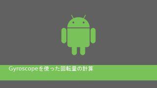 androidのGyroscopeを使った回転量の計算