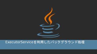 ExecutorServiceを利用したバックグラウンド処理