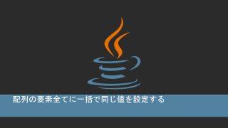 Javaで配列の要素全てに一括で同じ値を設定する