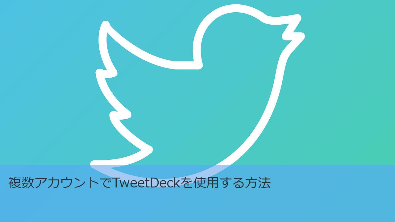 複数アカウントでTweetDeckを使用する