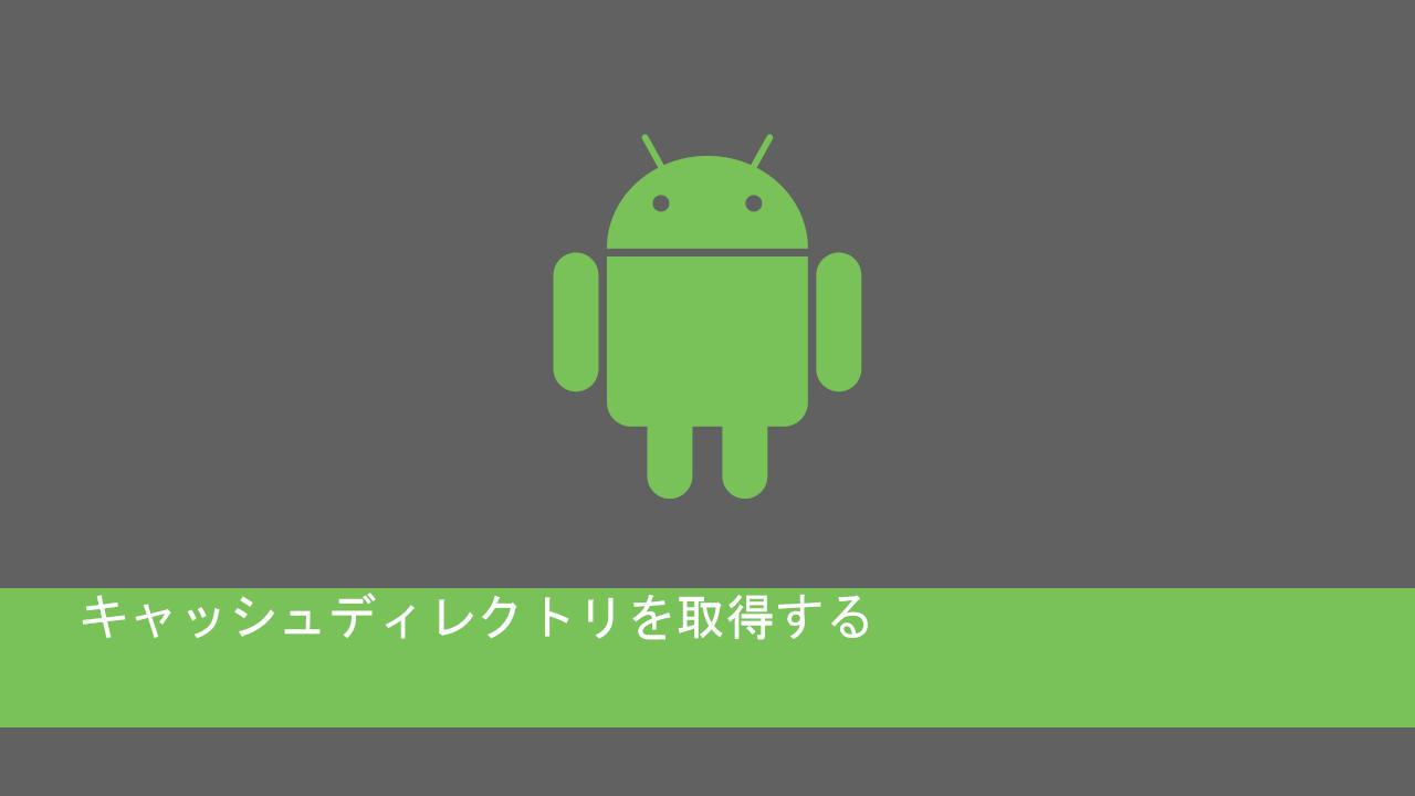 androidのキャッシュディレクトリを取得する