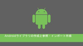 Androidライブラリの作成と参照・インポート手順