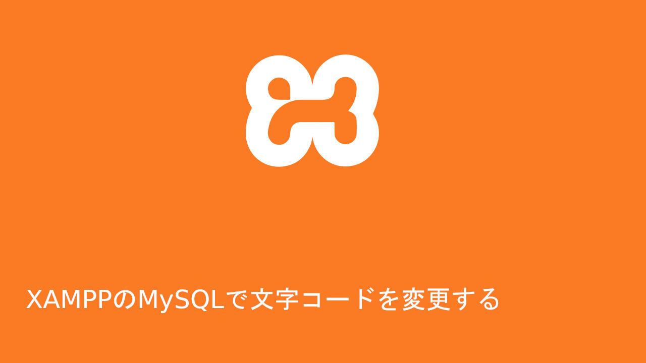 XAMPPのMySQLで文字コードを変更する