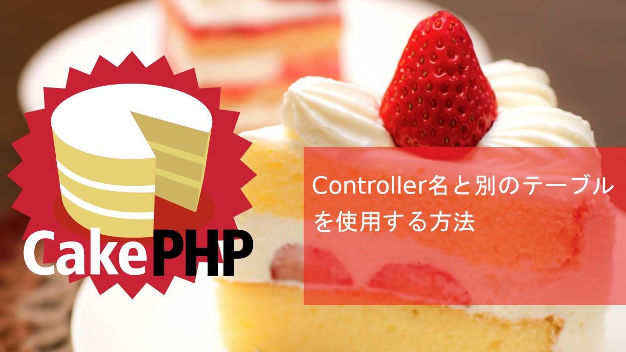 CakePHP Controller名と別のテーブルを使用する方法