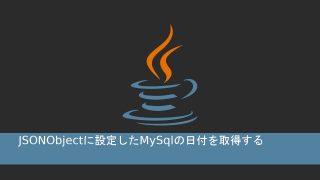 JSONObjectに設定したMySqlの日付を取得する