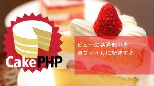CakePHP ビューの共通部分を別ファイルに記述する
