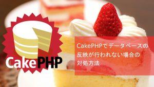CakePHPでデータベースの反映が行われない場合の対処方法