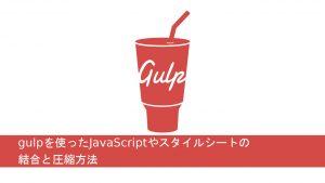 gulpを使ったJavaScriptやスタイルシートの結合と圧縮